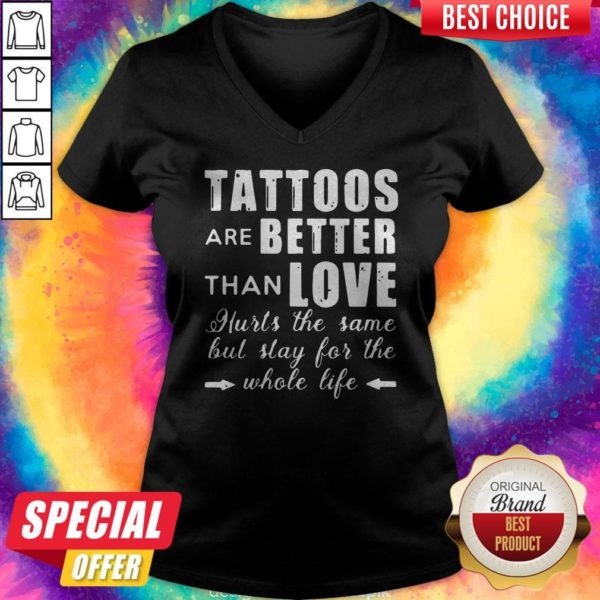 Top Tattoos Are Better Than Love Hurts The Same But Stay For The Whole Life V-neck