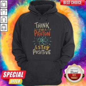 Top Think Like A Proton And Stay Positive Hoodie