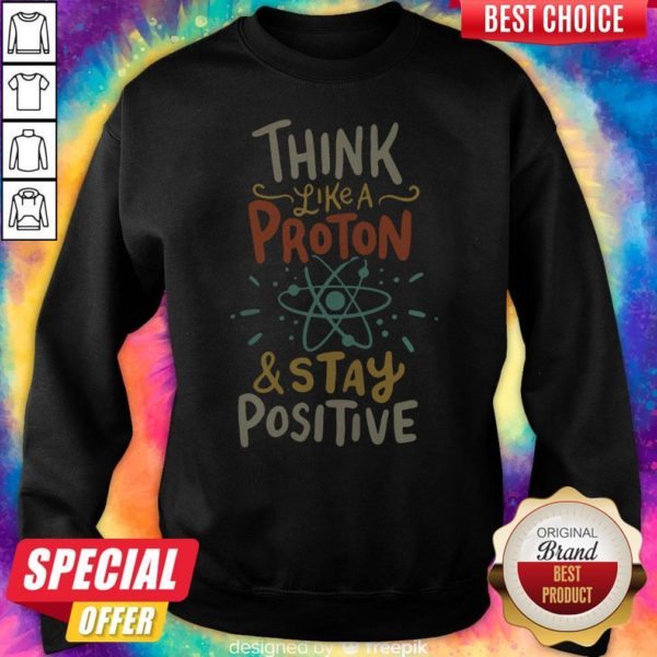 Top Think Like A Proton And Stay Positive Sweatshirt