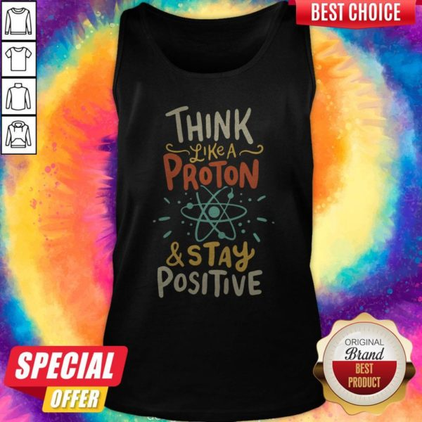 Top Think Like A Proton And Stay Positive Tank Top