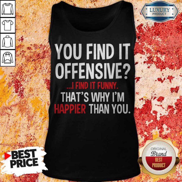 Top You Find It Offensive I Find It Funny Thats Why I'm Happier Than You Tank Top