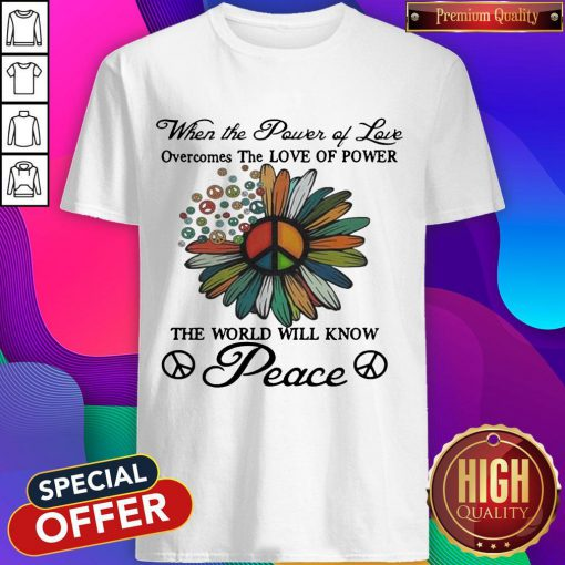 When The Power Of Love Overcomes The Love Of Power The World Will Know Peace Flowers Shirt