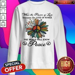When The Power Of Love Overcomes The Love Of Power The World Will Know Peace Flowers Sweatshirt