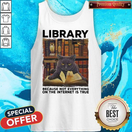 Black Cat Library Because Not Everything On The Internet Is True Tank top
