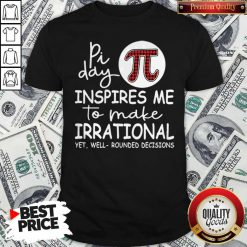 Math Teacher Pi Day Inspires Me To Make Irrational Yet Well Rounded Decisions Shirt