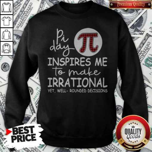 Math Teacher Pi Day Inspires Me To Make Irrational Yet Well Rounded Decisions Sweatshirt