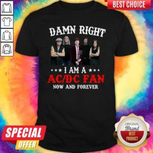 Nice Damn Right I Am A AC DC Fan Now And Forever Shirt