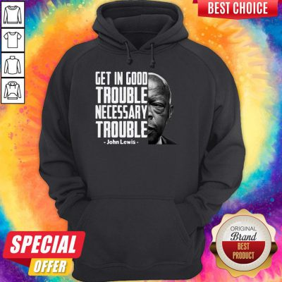 Nice Get In Good Trouble Necessary Trouble John Lewis HoodieNice Get In Good Trouble Necessary Trouble John Lewis Hoodie