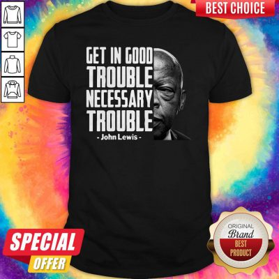Nice Get In Good Trouble Necessary Trouble John Lewis ShirtNice Get In Good Trouble Necessary Trouble John Lewis Shirt