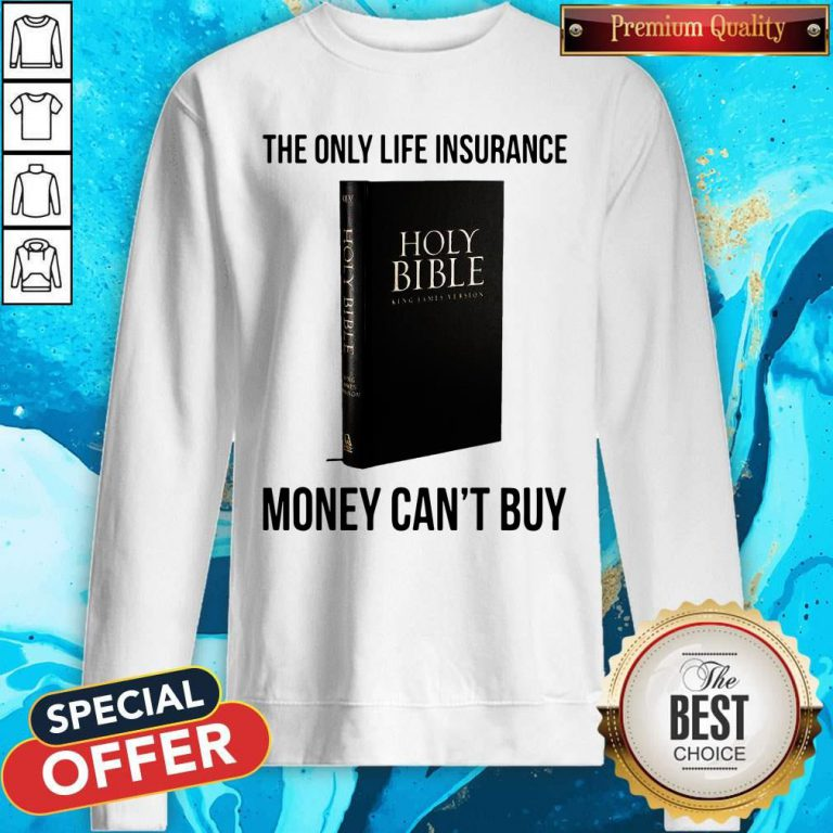 Nice Holy Bible The Only Life Insurance Money Can_t Buy Sweatshirt