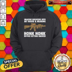 Nice Imagine Breaking Into My House And Hearing Honk Honk Before Getting Smoked Hoodie