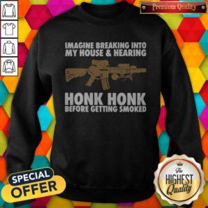 Nice Imagine Breaking Into My House And Hearing Honk Honk Before Getting Smoked Sweatshirt