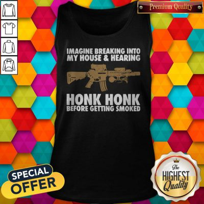 Nice Imagine Breaking Into My House And Hearing Honk Honk Before Getting Smoked Tank Top