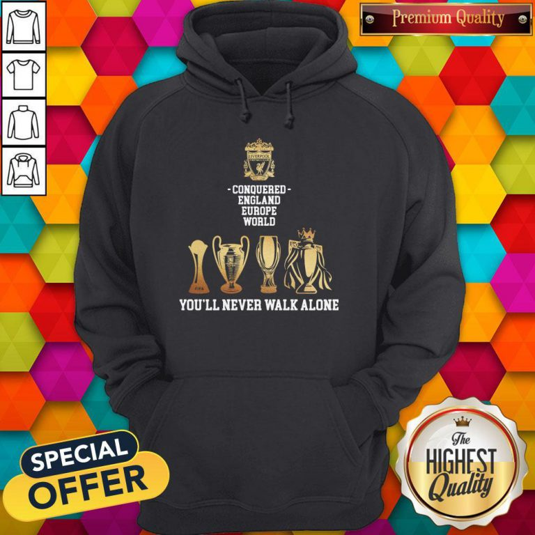 Nice Liverpool Conquered England Europe World You'll Never Walk Alone Hoodie