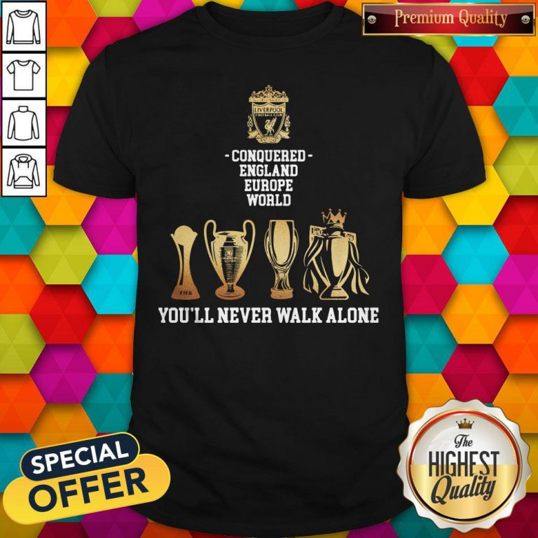 Nice Liverpool Conquered England Europe World You'll Never Walk Alone Shirt