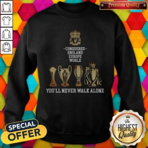 Nice LiverpooNice Liverpool Conquered England Europe World You'll Never Walk Alone Sweatshirtl Conquered England Europe World You'll Never Walk Alone Sưeatshirt