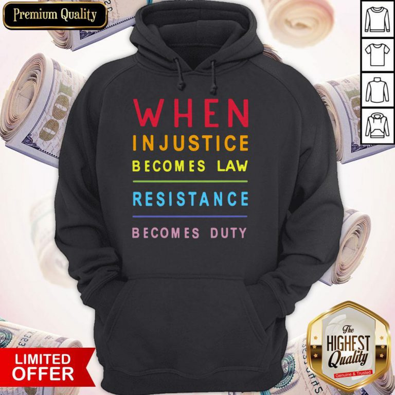 Nice When Injustice Becomes Law Resistance Becomes Duty Nice When Injustice Becomes Law Resistance Becomes Duty HoodieHoodie