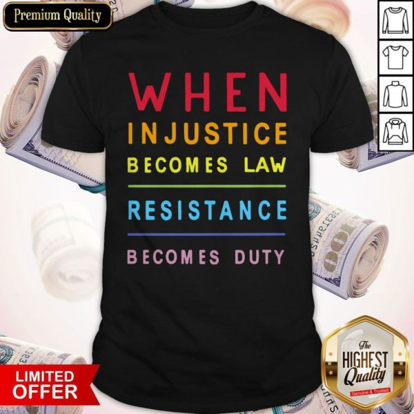 Nice When Injustice Becomes Law Resistance Becomes Duty Nice When Injustice Becomes Law Resistance Becomes Duty ShirtShirt