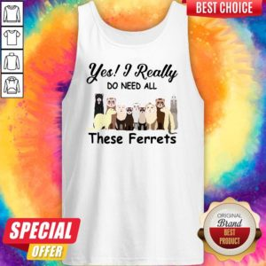 Nice Yes I Really Do Need All These Ferrets Tank Top