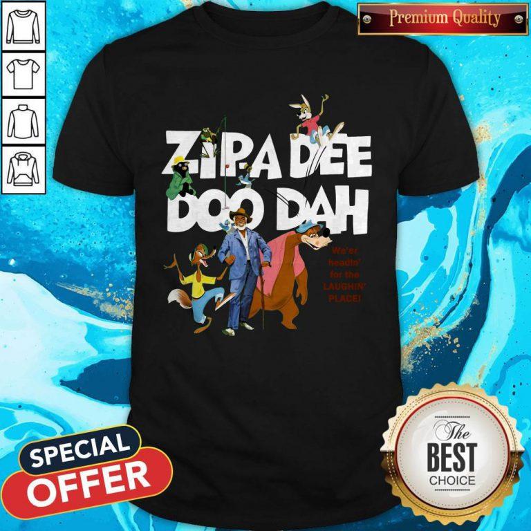Nice Zipa Dee Doo Dah We'er Headin' For The Laughin' Place Shirt