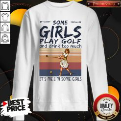 Some Girls Play Golf And Drink Too Much It's Me I'm Some Girls Vintage Sweatshirt