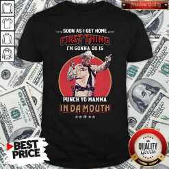 Soon As I Get Home First Thing I'm Gonna Do Is Punch Yo Mamma In Da Mouth Shirt