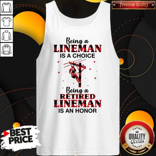 Nice Being A Lineman Is A Choice Being A Retired Lineman Is An Honor Tank Top