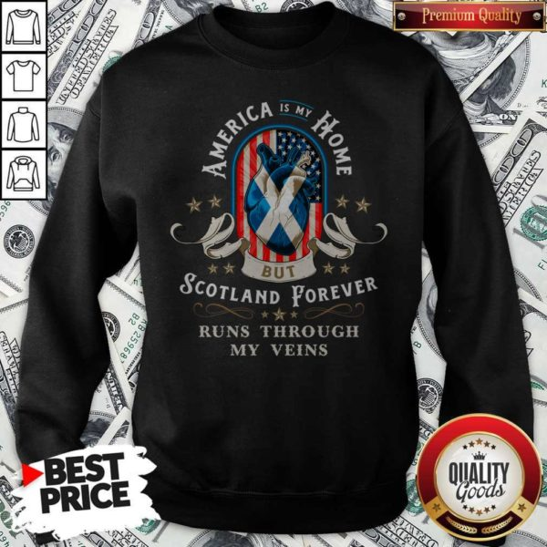America Is My Home But Scotland Forever Runs Through My Veins Sweatshirt