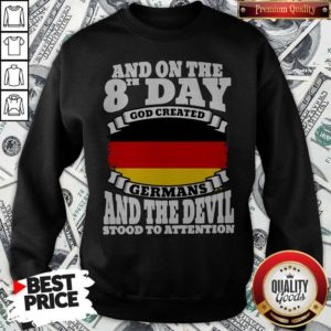 And On The 8th Day God Created Germans And The Devil Stood To Attention SweatshirtAnd On The 8th Day God Created Germans And The Devil Stood To Attention Sweatshirt