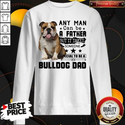 Any Man Can Be A Father But It Takes Someone Special To Be A Bulldog Dad Sweatshirt