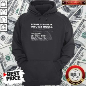 Before You Break Into My House Stand Outside And Get Right With Jesus Tell Him You're On Your Way Hoodie