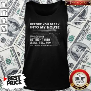 Before You Break Into My House Stand Outside And Get Right With Jesus Tell Him You're On Your Way Tank Top
