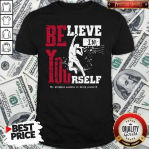 Believe In Yourself The Greatest Success Is Being Yourself Shirt