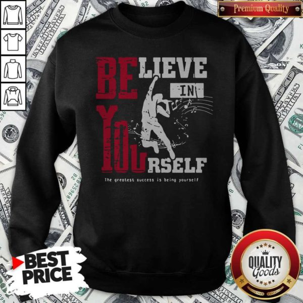Believe In Yourself The Greatest Success Is Being Yourself Sweatshirt