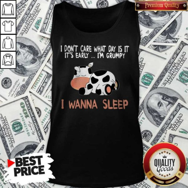 Dairy Cows I Don't Care What Day Is It It's Early I'm Grumpy I Wanna Sleep Tank Top