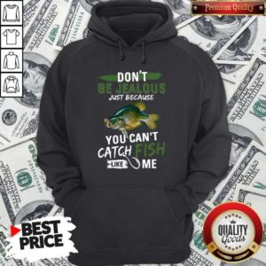 Don't Jealous Just Because You Can't Catch Fish Like Me Hoodie