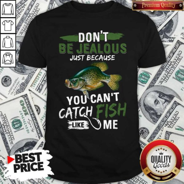 Don't Jealous Just Because You Can't Catch Fish Like Me Shirt