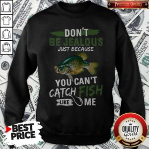 Don't Jealous Just Because You Can't Catch Fish Like Me Sweatshirt