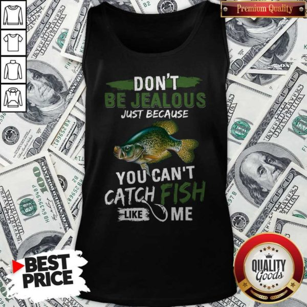 Don't Jealous Just Because You Can't Catch Fish Like MeDon't Jealous Just Because You Can't Catch Fish Like Me Tank Top Tank Top