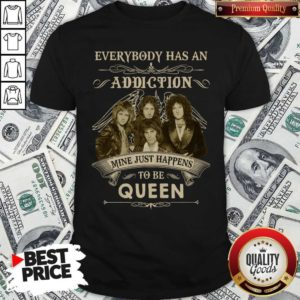 Everybody Has An Addiction Mine Just Happens To Be Queen Shirt