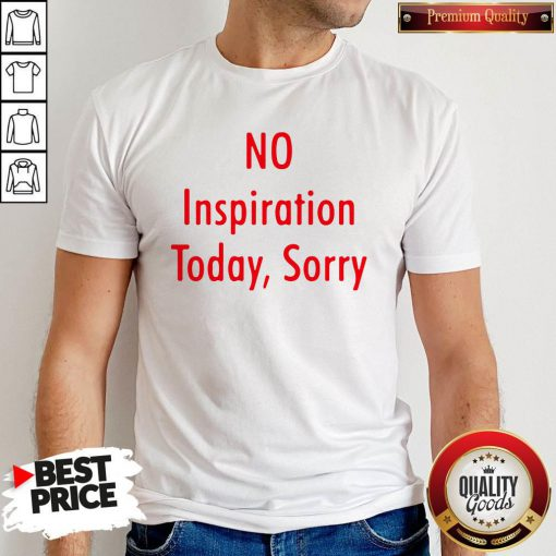 Good No Inspiration Today Sorry Shirt