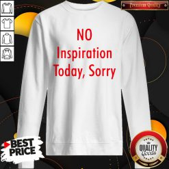 Good No Inspiration Today Sorry Sweatshirt