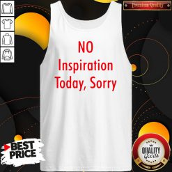 Good No Inspiration Today Sorry Tank Top