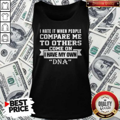 I Have It When People Compare Me To Others Come On I Have My Own DNA Tank Top