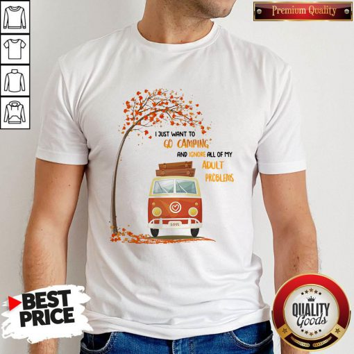 I Just Want Go Camping And Ignore All Of My Adult Problems Shirt