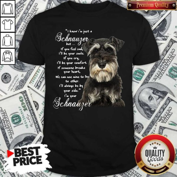 I Know I'm Just A Schnauzer But If You Feel Sad I'll Be Your Smile If You Cry Shirt