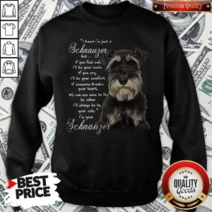 I Know I'm Just A Schnauzer But If You Feel Sad I'll Be Your Smile If You Cry Sweatshirt