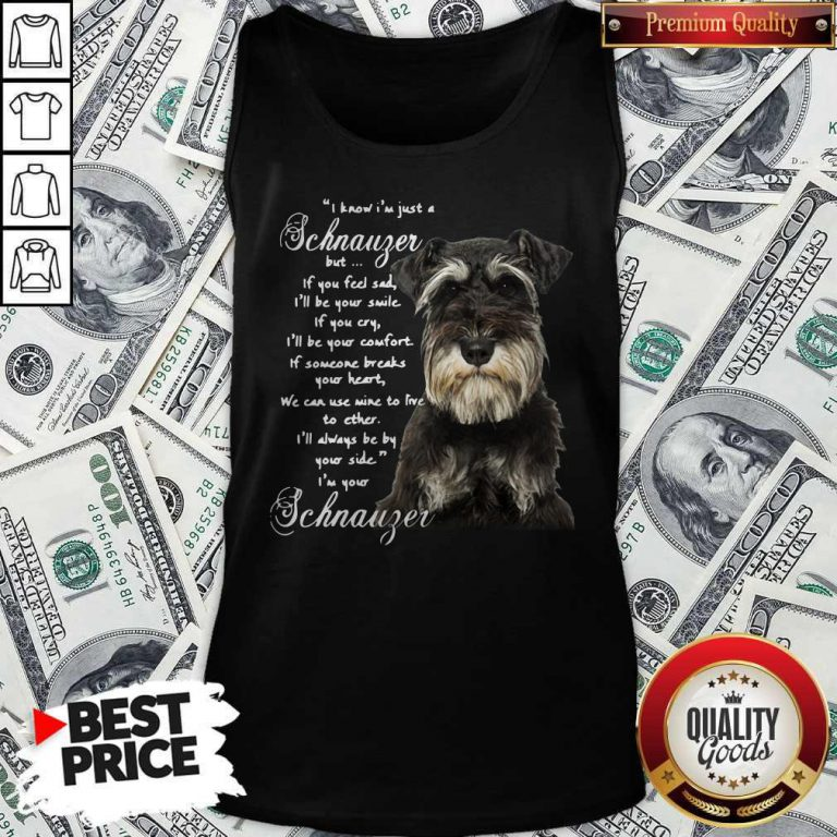 I Know I'm Just A Schnauzer But If You Feel Sad I'll Be Your Smile If You Cry Tank Top