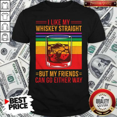 I Like My Whiskey Straight But My Friends Can Go Either Way LGBT Gay Pride Shirt