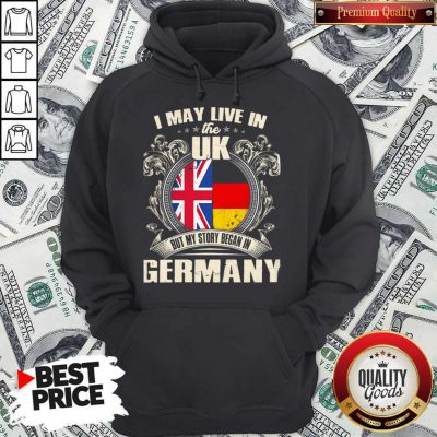 I May Live The Uk But My Story Began In Germany Hoodie